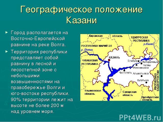 Географическое положение Казани Город располагается на Восточно-Европейской равнине на реке Волга. Территория республики представляет собой равнину в лесной и лесостепной зоне с небольшими возвышенностями на правобережье Волги и юго-востоке республи…