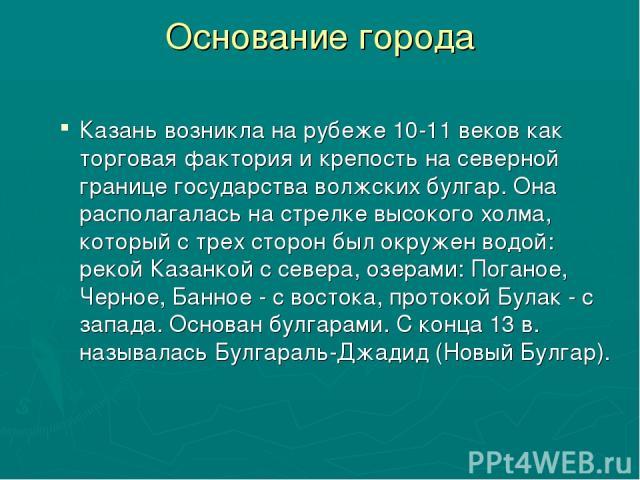 Основание города Казань возникла на рубеже 10-11 веков как торговая фактория и крепость на северной границе государства волжских булгар. Она располагалась на стрелке высокого холма, который с трех сторон был окружен водой: рекой Казанкой с севера, о…