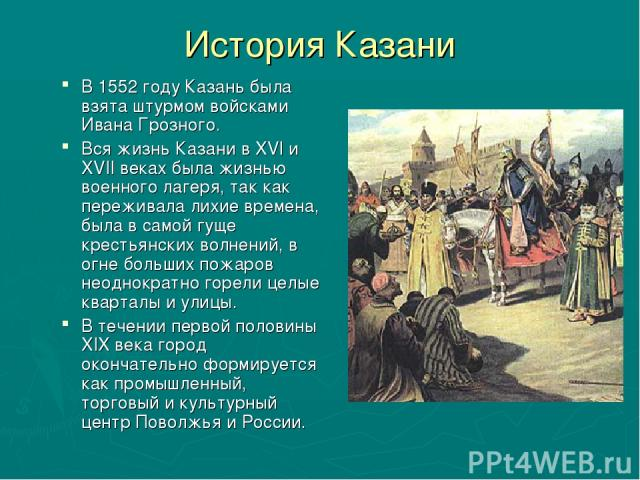 История Казани В 1552 году Казань была взята штурмом войсками Ивана Грозного. Вся жизнь Казани в XVI и XVII веках была жизнью военного лагеря, так как переживала лихие времена, была в самой гуще крестьянских волнений, в огне больших пожаров неоднокр…