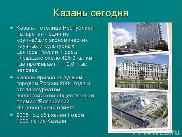 Казань сегодня Казань - столица Республики Татарстан - один из крупнейших экономических, научных и культурных центров России. Город, площадью около 425,3 кв. км. где проживает 1110,0 тыс. человек. Казань признана лучшим городом России 2004 года и ст…