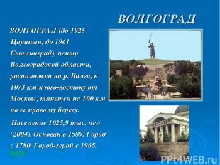 ВОЛГОГРАД ВОЛГОГРАД (до 1925 Царицын, до 1961 Сталинград), центр Волгоградской о