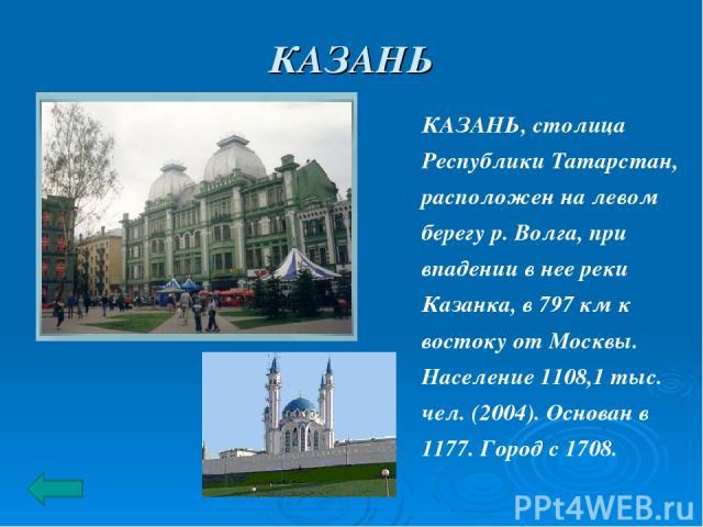 КАЗАНЬ КАЗАНЬ, столица Республики Татарстан, расположен на левом берегу р. Волга, при впадении в нее реки Казанка, в 797 км к востоку от Москвы. Население 1108,1 тыс. чел. (2004). Основан в 1177. Город с 1708.