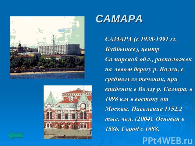 САМАРА САМАРА (в 1935-1991 гг. Куйбышев), центр Самарской обл., расположен на левом берегу р. Волги, в среднем ее течении, при впадении в Волгу р. Самара, в 1098 км в востоку от Москвы. Население 1152,2 тыс. чел. (2004). Основан в 1586. Город с 1688.
