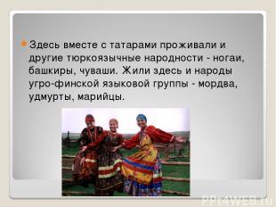 Здесь вместе с татарами проживали и другие тюркоязычные народности - ногаи, башк