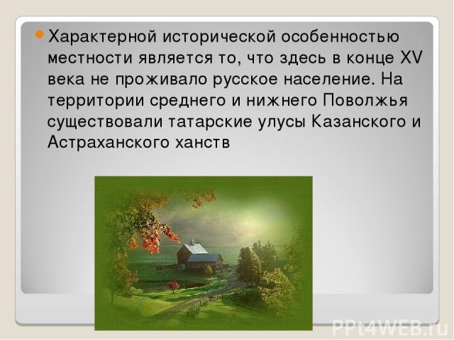 Характерной исторической особенностью местности является то, что здесь в конце XV века не проживало русское население. На территории среднего и нижнего Поволжья существовали татарские улусы Казанского и Астраханского ханств