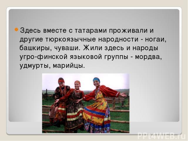 Здесь вместе с татарами проживали и другие тюркоязычные народности - ногаи, башкиры, чуваши. Жили здесь и народы угро-финской языковой группы - мордва, удмурты, марийцы.