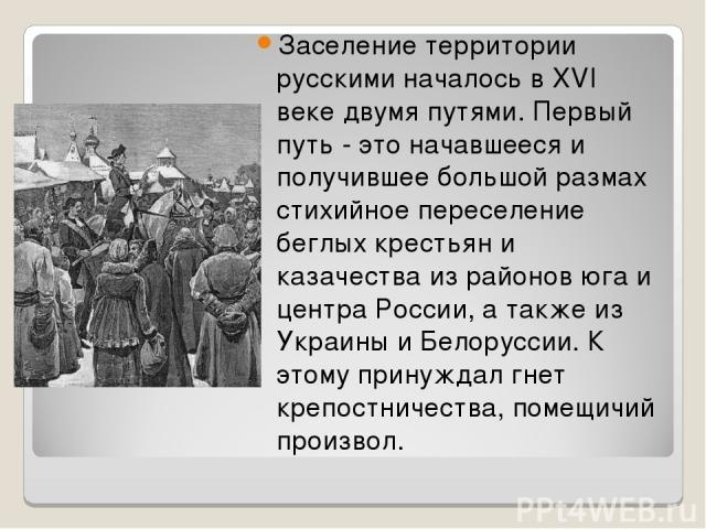 Заселение территории русскими началось в XVI веке двумя путями. Первый путь - это начавшееся и получившее большой размах стихийное переселение беглых крестьян и казачества из районов юга и центра России, а также из Украины и Белоруссии. К этому прин…