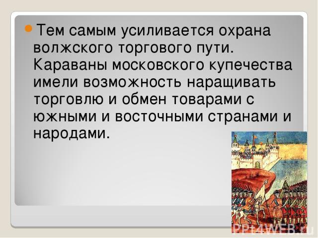 Тем самым усиливается охрана волжского торгового пути. Караваны московского купечества имели возможность наращивать торговлю и обмен товарами с южными и восточными странами и народами.