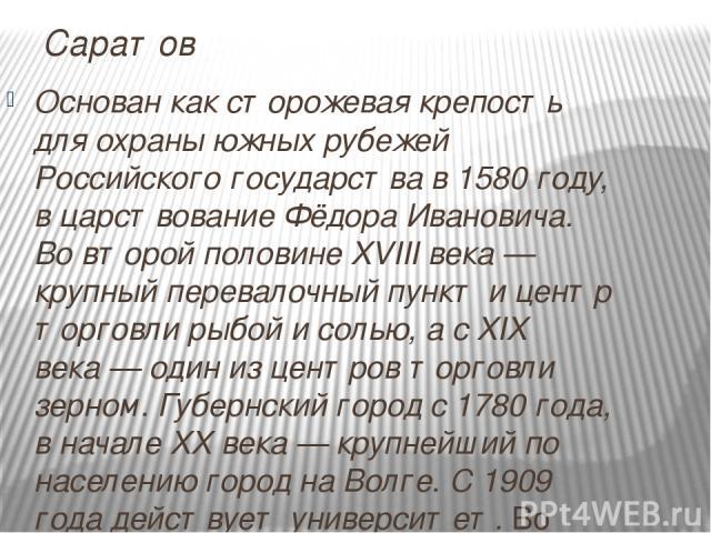 Саратов Основан как сторожевая крепость для охраны южных рубежей Российского государства в 1580 году, в царствование Фёдора Ивановича. Во второй половине XVIII века— крупный перевалочный пункт и центр торговли рыбой и солью, а с XIX века— один из …