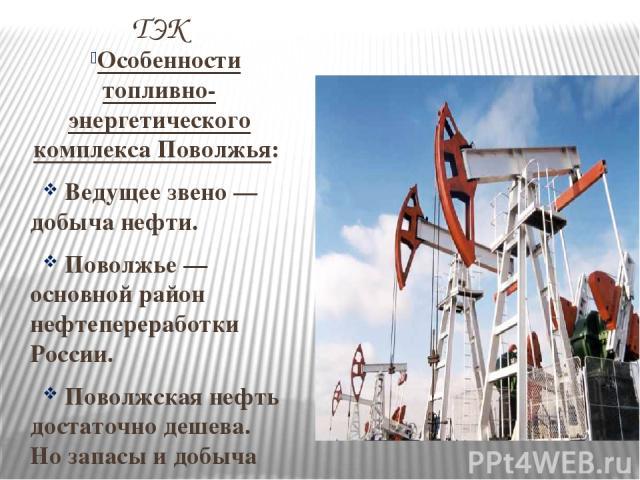 ТЭК Особенности топливно-энергетического комплекса Поволжья: Ведущее звено — добыча нефти. Поволжье — основной район нефтепереработки России. Поволжская нефть достаточно дешева. Но запасы и добыча постоянно сокращаются. Поволжье специализируется на …