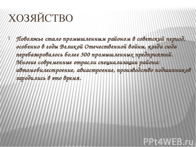 ХОЗЯЙСТВО Поволжье стало промышленным районом в советский период, особенно в годы Великой Отечественной войны, когда сюда перебазировалось более 300 промышленных предприятий. Многие современные отрасли специализации района: автомобилестроение, авиас…