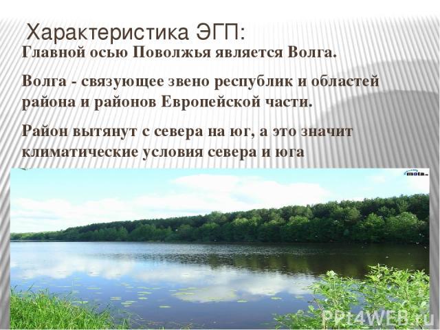 Характеристика ЭГП: Главной осью Поволжья является Волга. Волга - связующее звено республик и областей района и районов Европейской части. Район вытянут с севера на юг, а это значит климатические условия севера и юга различны.