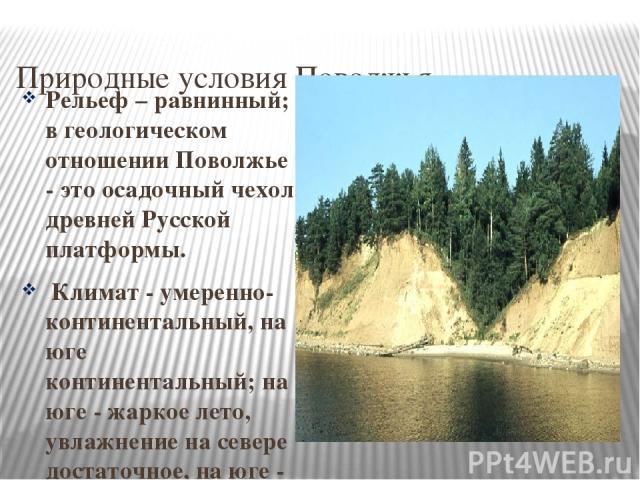 Природные условия Поволжья Рельеф – равнинный; в геологическом отношении Поволжье - это осадочный чехол древней Русской платформы. Климат - умеренно-континентальный, на юге континентальный; на юге - жаркое лето, увлажнение на севере достаточное, на …