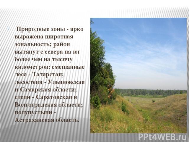 Природные зоны - ярко выражена широтная зональность; район вытянут с севера на юг более чем на тысячу километров: смешанные леса - Татарстан; лесостепи - Ульяновская и Самарская области; степи - Саратовская и Волгоградская области; полупустыни - Аст…