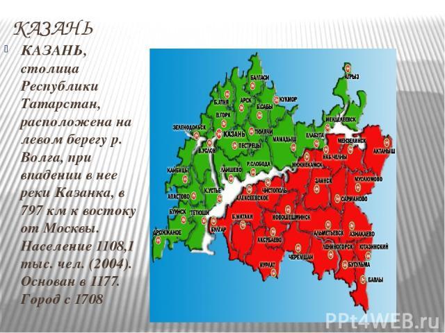КАЗАНЬ КАЗАНЬ, столица Республики Татарстан, расположена на левом берегу р. Волга, при впадении в нее реки Казанка, в 797 км к востоку от Москвы. Население 1108,1 тыс. чел. (2004). Основан в 1177. Город с 1708