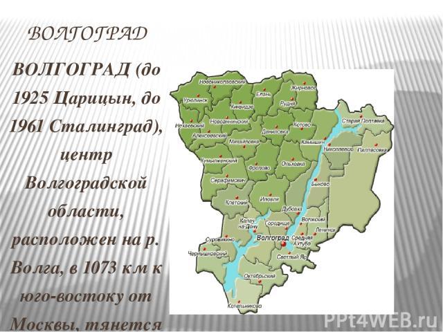 ВОЛГОГРАД ВОЛГОГРАД (до 1925 Царицын, до 1961 Сталинград), центр Волгоградской области, расположен на р. Волга, в 1073 км к юго-востоку от Москвы, тянется на 100 км по ее правому берегу. Население 1025,9 тыс. чел. (2004). Основан в 1589. Город с 178…