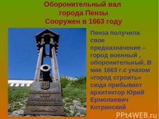 Оборонительный вал города Пензы Сооружен в 1663 году Пенза получила свое предназ