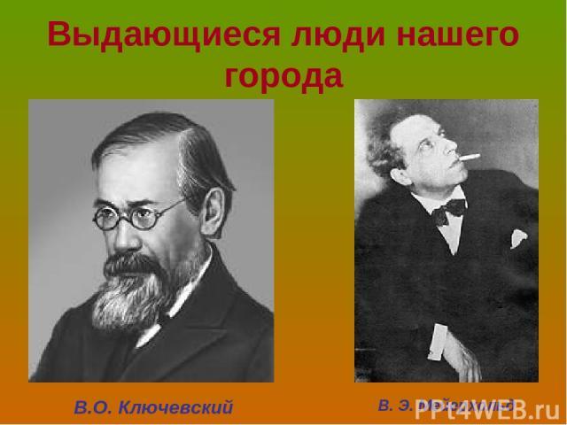 Выдающиеся люди нашего города В.О. Ключевский В. Э. Мейерхольд