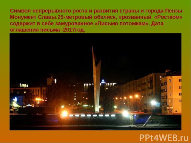 Символ непрерывного роста и развития страны и города Пензы- Монумент Славы.25-метровый обелиск, прозванный «Ростком» содержит в себе замурованное «Письмо потомкам». Дата оглашения письма -2017год.