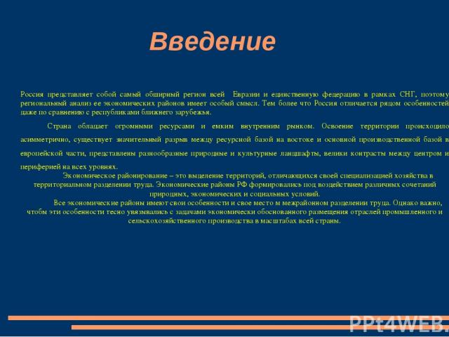 Введение Россия представляет собой самый обширный регион всей Евразии и единственную федерацию в рамках СНГ, поэтому региональный анализ ее экономических районов имеет особый смысл. Тем более что Россия отличается рядом особенностей даже по сравнени…