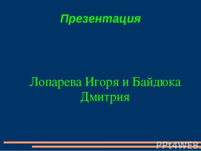 Презентация Лопарева Игоря и Байдюка Дмитрия