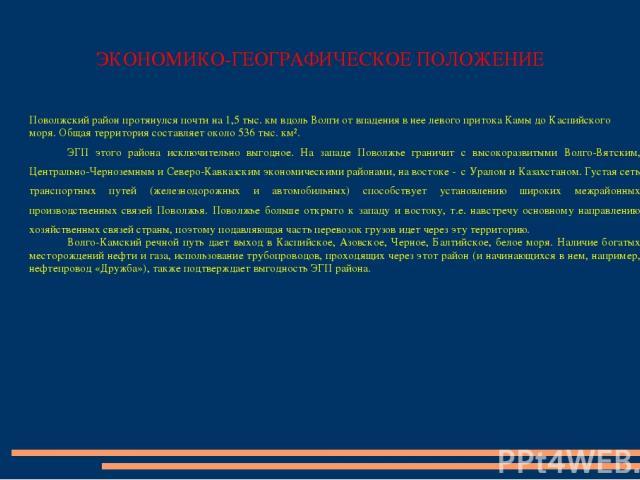 ЭКОНОМИКО-ГЕОГРАФИЧЕСКОЕ ПОЛОЖЕНИЕ Поволжский район протянулся почти на 1,5 тыс. км вдоль Волги от впадения в нее левого притока Камы до Каспийского моря. Общая территория составляет около 536 тыс. км². ЭГП этого района исключительно выгодное. На за…