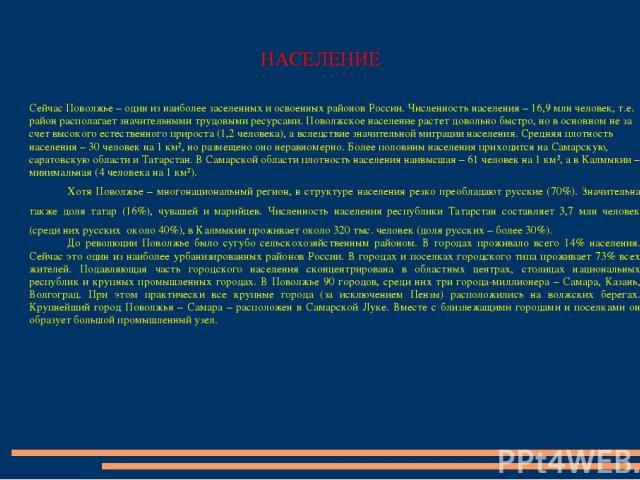 НАСЕЛЕНИЕ Сейчас Поволжье – один из наиболее заселенных и освоенных районов России. Численность населения – 16,9 млн человек, т.е. район располагает значительными трудовыми ресурсами. Поволжское население растет довольно быстро, но в основном не за …