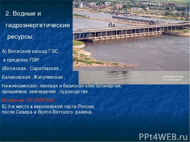 2. Водные и гидроэнергетические ресурсы: А) Волжский каскад ГЭС , в пределах ПЭР (Волжская , Саратовская , Балаковская ,Жигулевская , Нижнекамская)- пиковая и базисная электроэнергия, орошаемое земледелие , судоходство. Внимание: ПРОБЛЕМА! Б) 3-е ме…