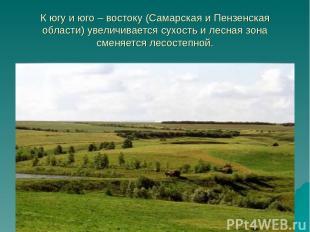 К югу и юго – востоку (Самарская и Пензенская области) увеличивается сухость и л
