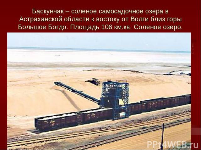 Баскунчак – соленое самосадочное озера в Астраханской области к востоку от Волги близ горы Большое Богдо. Площадь 106 км.кв. Соленое озеро.