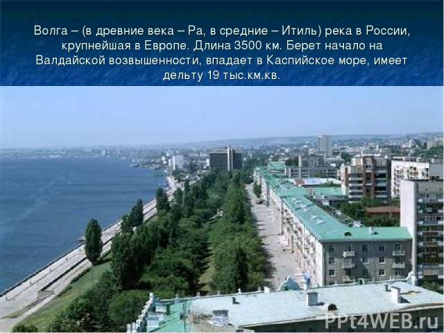 Волга – (в древние века – Ра, в средние – Итиль) река в России, крупнейшая в Европе. Длина 3500 км. Берет начало на Валдайской возвышенности, впадает в Каспийское море, имеет дельту 19 тыс.км.кв.