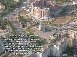 Площадь имени Д.И.Козлова Дмитрий Ильич Козлов (1919 - 2009 г.г.) - выдающийся к