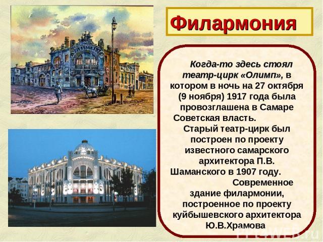 Филармония Когда-то здесь стоял театр-цирк «Олимп», в котором в ночь на 27 октября (9 ноября) 1917 года была провозглашена в Самаре Советская власть. Старый театр-цирк был построен по проекту известного самарского архитектора П.В. Шаманского в 1907 …