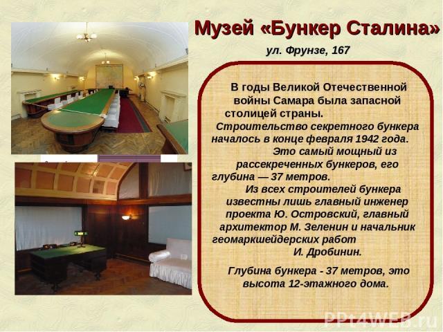 Музей «Бункер Сталина» ул. Фрунзе, 167 В годы Великой Отечественной войны Самара была запасной столицей страны. Строительство секретного бункера началось в конце февраля 1942 года. Это самый мощный из рассекреченных бункеров, его глубина— 37 метров…