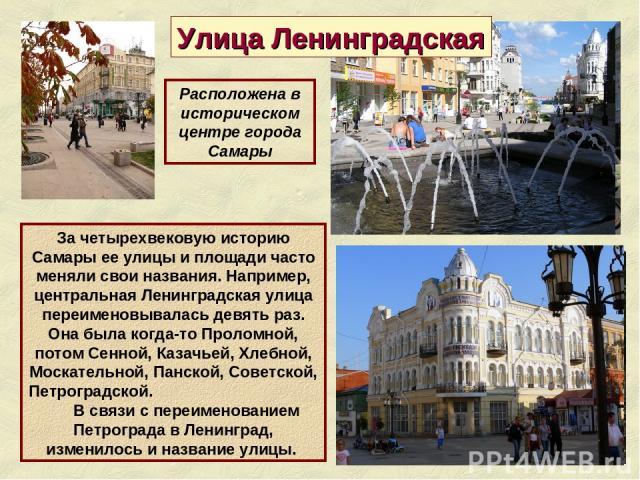 Улица Ленинградская За четырехвековую историю Самары ее улицы и площади часто меняли свои названия. Например, центральная Ленинградская улица переименовывалась девять раз. Она была когда-то Проломной, потом Сенной, Казачьей, Хлебной, Москательной, П…