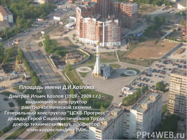 Площадь имени Д.И.Козлова Дмитрий Ильич Козлов (1919 - 2009 г.г.) - выдающийся конструктор ракетно-космической техники. Генеральный конструктор