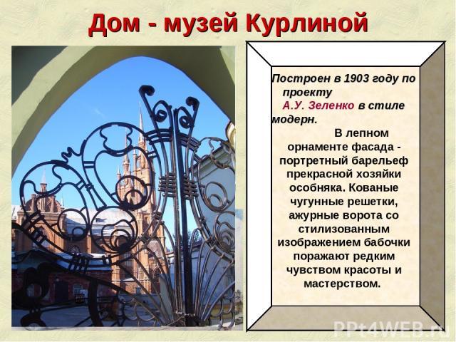 Дом - музей Курлиной Построен в 1903 году по проекту А.У. Зеленко в стиле модерн. В лепном орнаменте фасада - портретный барельеф прекрасной хозяйки особняка. Кованые чугунные решетки, ажурные ворота со стилизованным изображением бабочки поражают ре…