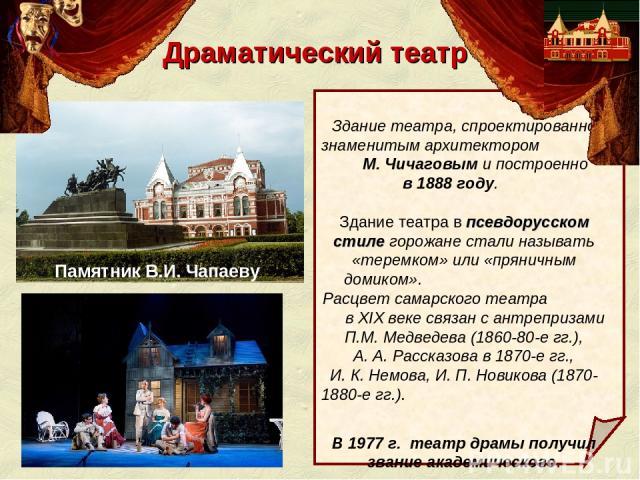 Драматический театр Здание театра, спроектированно знаменитым архитектором М. Чичаговым и построенно в 1888 году. Здание театра в псевдорусском стиле горожане стали называть «теремком» или «пряничным домиком». Расцвет самарского театра в XIX веке св…