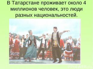 В Татарстане проживает около 4 миллионов человек, это люди разных национальносте