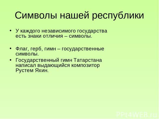 Символы нашей республики У каждого независимого государства есть знаки отличия – символы. Флаг, герб, гимн – государственные символы. Государственный гимн Татарстана написал выдающийся композитор Рустем Яхин.
