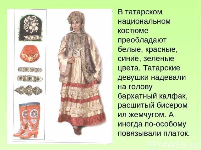 В татарском национальном костюме преобладают белые, красные, синие, зеленые цвета. Татарские девушки надевали на голову бархатный калфак, расшитый бисером ил жемчугом. А иногда по-особому повязывали платок.
