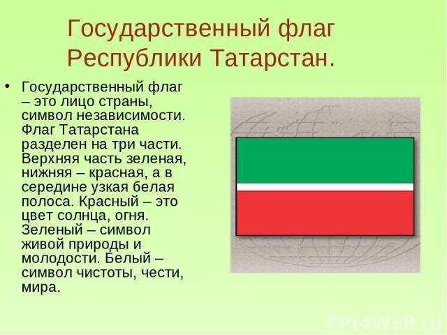 Государственный флаг Республики Татарстан. Государственный флаг – это лицо страны, символ независимости. Флаг Татарстана разделен на три части. Верхняя часть зеленая, нижняя – красная, а в середине узкая белая полоса. Красный – это цвет солнца, огня…