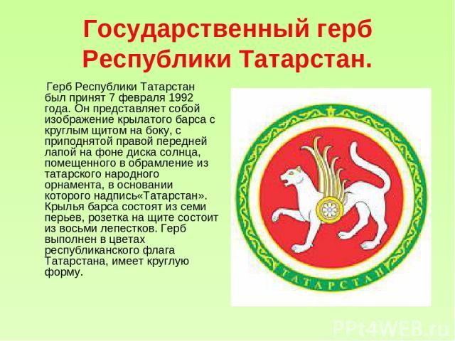 Государственный герб Республики Татарстан. Герб Республики Татарстан был принят 7 февраля 1992 года. Он представляет собой изображение крылатого барса с круглым щитом на боку, с приподнятой правой передней лапой на фоне диска солнца, помещенного в о…