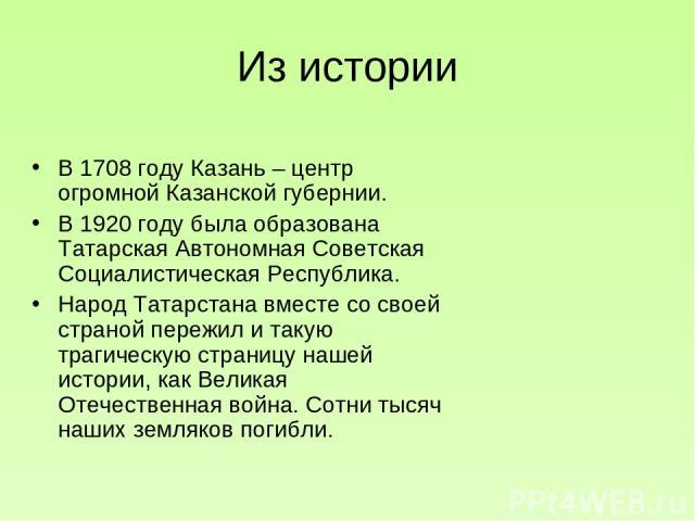 Из истории В 1708 году Казань – центр огромной Казанской губернии. В 1920 году была образована Татарская Автономная Советская Социалистическая Республика. Народ Татарстана вместе со своей страной пережил и такую трагическую страницу нашей истории, к…
