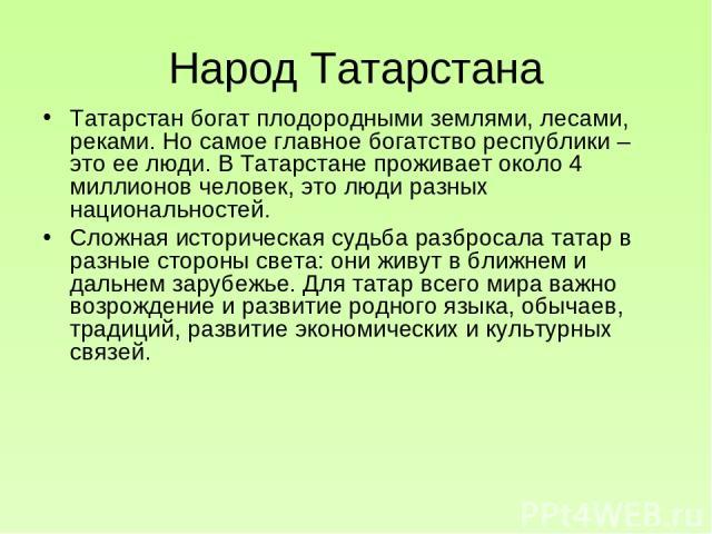 Народ Татарстана Татарстан богат плодородными землями, лесами, реками. Но самое главное богатство республики – это ее люди. В Татарстане проживает около 4 миллионов человек, это люди разных национальностей. Сложная историческая судьба разбросала тат…
