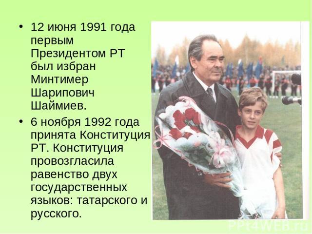 12 июня 1991 года первым Президентом РТ был избран Минтимер Шарипович Шаймиев. 6 ноября 1992 года принята Конституция РТ. Конституция провозгласила равенство двух государственных языков: татарского и русского.