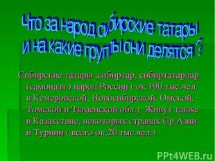 Сибирские татары ,сибиртар, сибиртатарлар (самоназв.) народ России ( ок.190 тыс.
