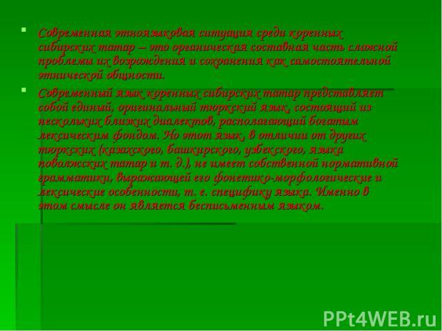 Современная этноязыковая ситуация среди коренных сибирских татар – это органическая составная часть сложной проблемы их возрождения и сохранения как самостоятельной этнической общности. Современный язык коренных сибирских татар представляет собой ед…