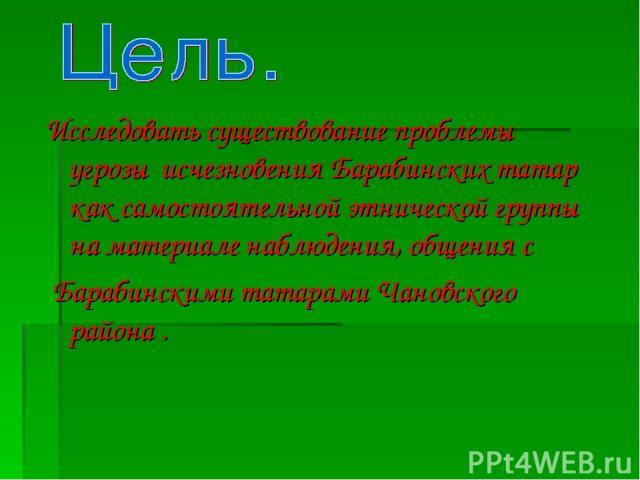 Исследовать существование проблемы угрозы исчезновения Барабинских татар как самостоятельной этнической группы на материале наблюдения, общения с Барабинскими татарами Чановского района .