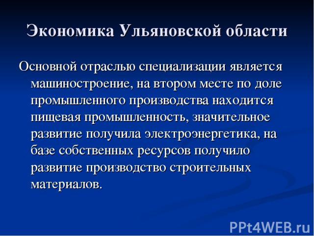 Экономика Ульяновской области Основной отраслью специализации является машиностроение, на втором месте по доле промышленного производства находится пищевая промышленность, значительное развитие получила электроэнергетика, на базе собственных ресурсо…